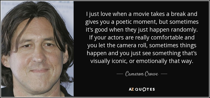 I just love when a movie takes a break and gives you a poetic moment, but sometimes it's good when they just happen randomly. If your actors are really comfortable and you let the camera roll, sometimes things happen and you just see something that's visually iconic, or emotionally that way. - Cameron Crowe