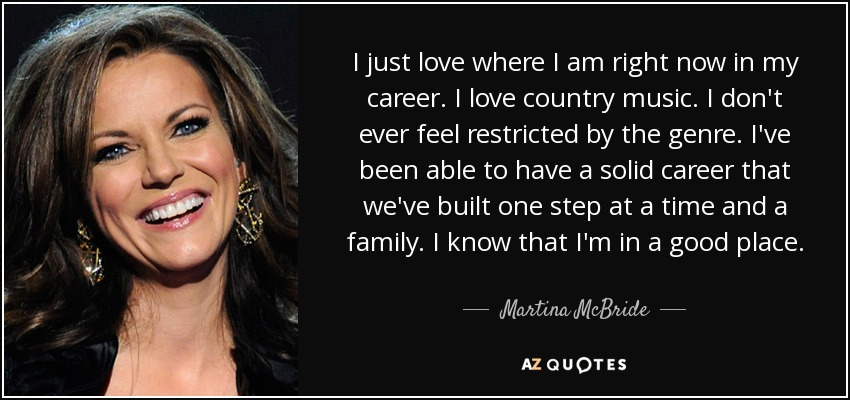 I just love where I am right now in my career. I love country music. I don't ever feel restricted by the genre. I've been able to have a solid career that we've built one step at a time and a family. I know that I'm in a good place. - Martina McBride