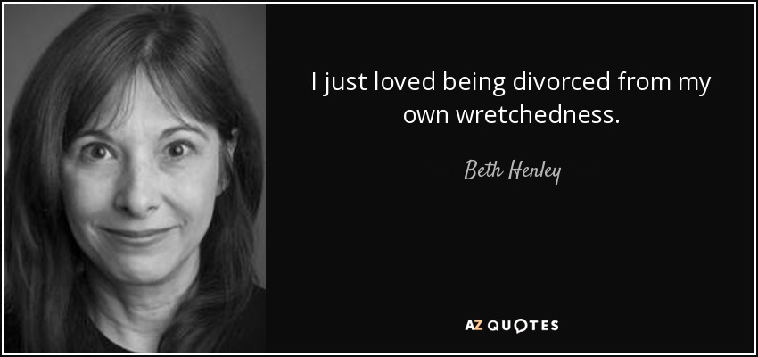 I just loved being divorced from my own wretchedness. - Beth Henley