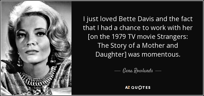 I just loved Bette Davis and the fact that I had a chance to work with her [on the 1979 TV movie Strangers: The Story of a Mother and Daughter] was momentous. - Gena Rowlands