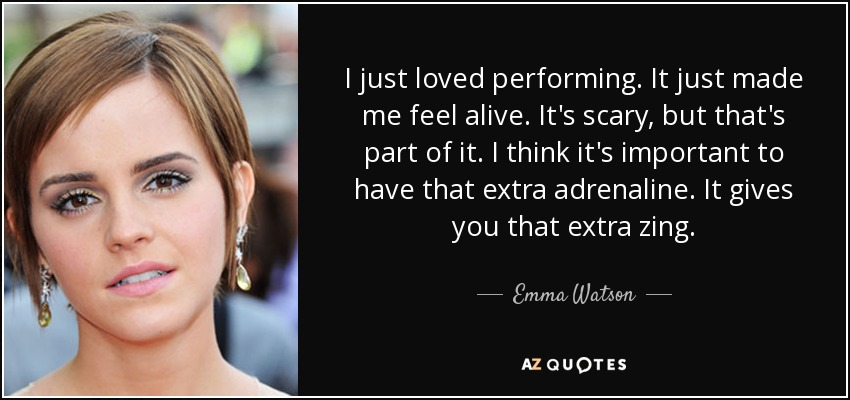 I just loved performing. It just made me feel alive. It's scary, but that's part of it. I think it's important to have that extra adrenaline. It gives you that extra zing. - Emma Watson