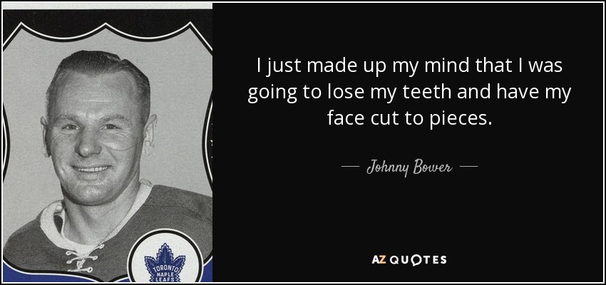 I just made up my mind that I was going to lose my teeth and have my face cut to pieces. - Johnny Bower