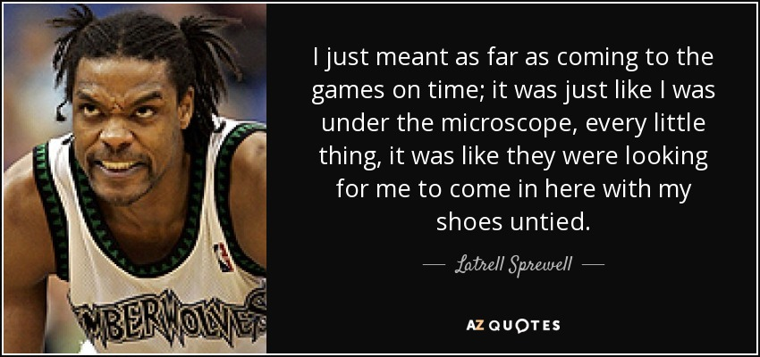I just meant as far as coming to the games on time; it was just like I was under the microscope, every little thing, it was like they were looking for me to come in here with my shoes untied. - Latrell Sprewell