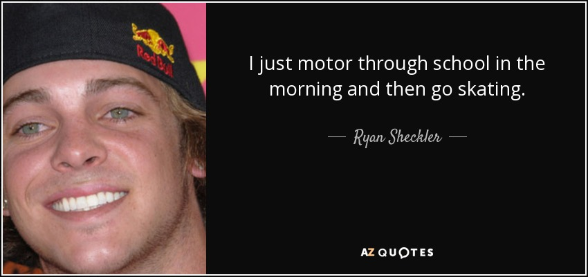 I just motor through school in the morning and then go skating. - Ryan Sheckler