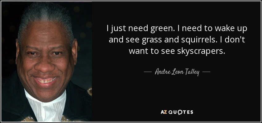 I just need green. I need to wake up and see grass and squirrels. I don't want to see skyscrapers. - Andre Leon Talley