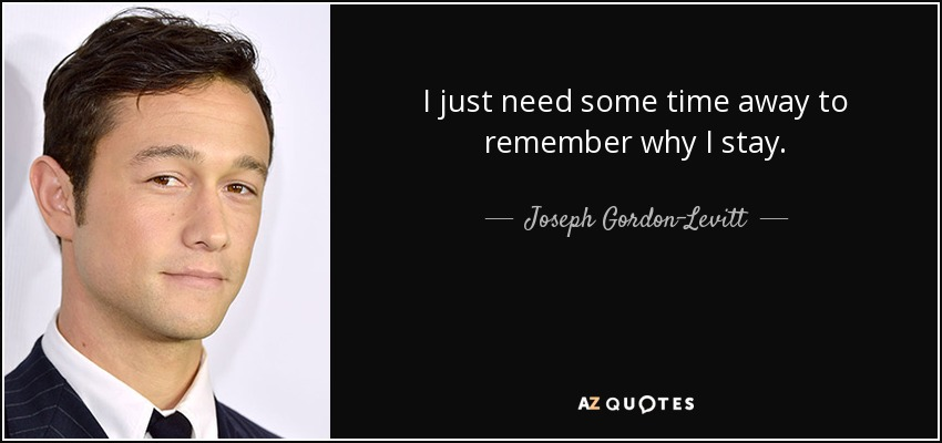 I just need some time away to remember why I stay. - Joseph Gordon-Levitt