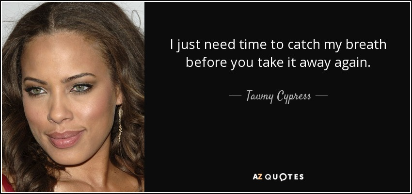 I just need time to catch my breath before you take it away again. - Tawny Cypress