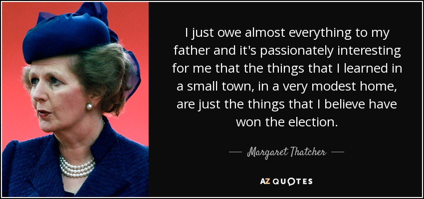 I just owe almost everything to my father and it's passionately interesting for me that the things that I learned in a small town, in a very modest home, are just the things that I believe have won the election. - Margaret Thatcher