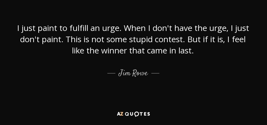 I just paint to fulfill an urge. When I don't have the urge, I just don't paint. This is not some stupid contest. But if it is, I feel like the winner that came in last. - Jim Rowe