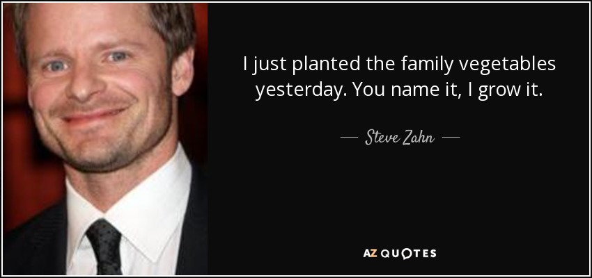 I just planted the family vegetables yesterday. You name it, I grow it. - Steve Zahn
