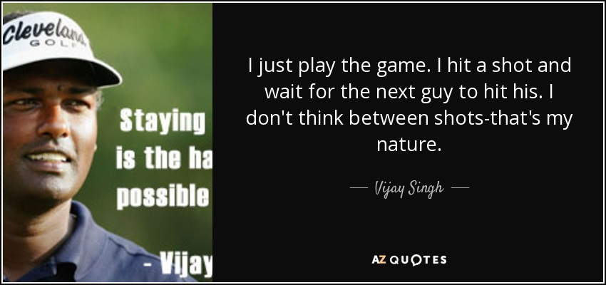 I just play the game. I hit a shot and wait for the next guy to hit his. I don't think between shots-that's my nature. - Vijay Singh
