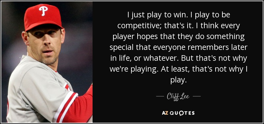 I just play to win. I play to be competitive; that's it. I think every player hopes that they do something special that everyone remembers later in life, or whatever. But that's not why we're playing. At least, that's not why I play. - Cliff Lee