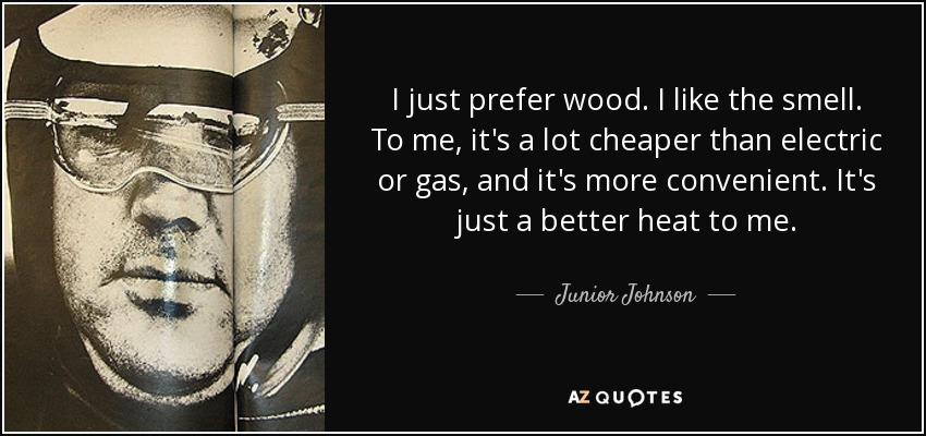 I just prefer wood. I like the smell. To me, it's a lot cheaper than electric or gas, and it's more convenient. It's just a better heat to me. - Junior Johnson