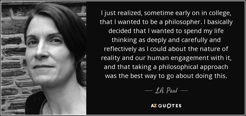 I just realized, sometime early on in college, that I wanted to be a philosopher. I basically decided that I wanted to spend my life thinking as deeply and carefully and reflectively as I could about the nature of reality and our human engagement with it, and that taking a philosophical approach was the best way to go about doing this. - L.A. Paul