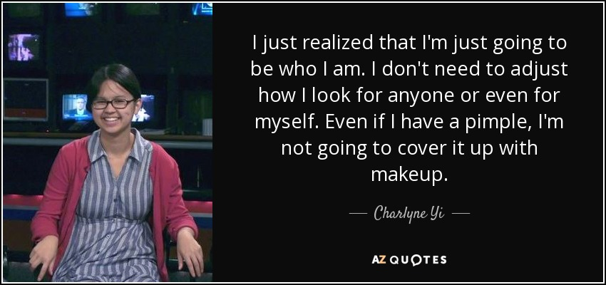 I just realized that I'm just going to be who I am. I don't need to adjust how I look for anyone or even for myself. Even if I have a pimple, I'm not going to cover it up with makeup. - Charlyne Yi