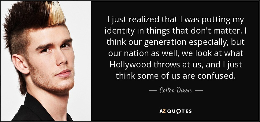 I just realized that I was putting my identity in things that don't matter. I think our generation especially, but our nation as well, we look at what Hollywood throws at us, and I just think some of us are confused. - Colton Dixon