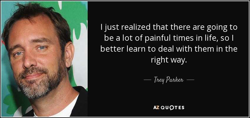 I just realized that there are going to be a lot of painful times in life, so I better learn to deal with them in the right way. - Trey Parker
