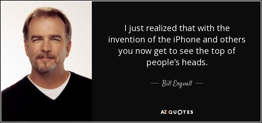 I just realized that with the invention of the iPhone and others you now get to see the top of people's heads. - Bill Engvall