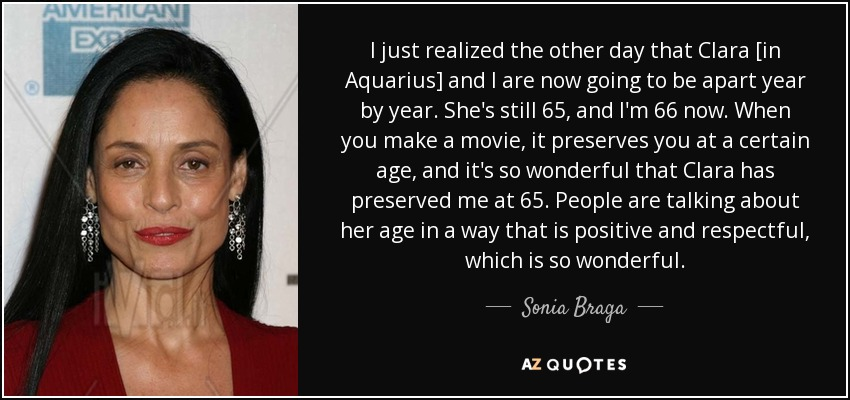 I just realized the other day that Clara [in Aquarius] and I are now going to be apart year by year. She's still 65, and I'm 66 now. When you make a movie, it preserves you at a certain age, and it's so wonderful that Clara has preserved me at 65. People are talking about her age in a way that is positive and respectful, which is so wonderful. - Sonia Braga