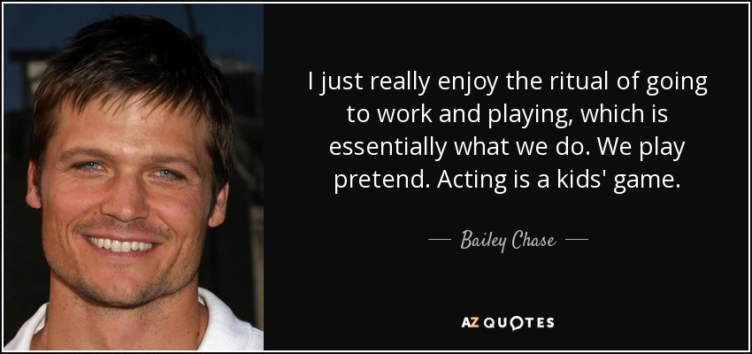 I just really enjoy the ritual of going to work and playing, which is essentially what we do. We play pretend. Acting is a kids' game. - Bailey Chase