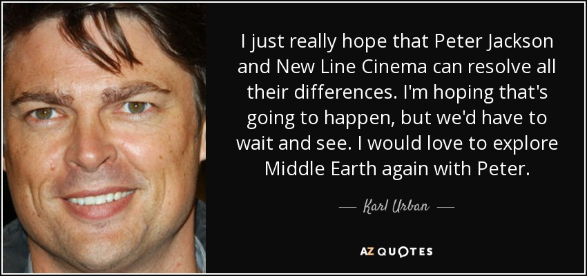 I just really hope that Peter Jackson and New Line Cinema can resolve all their differences. I'm hoping that's going to happen, but we'd have to wait and see. I would love to explore Middle Earth again with Peter. - Karl Urban