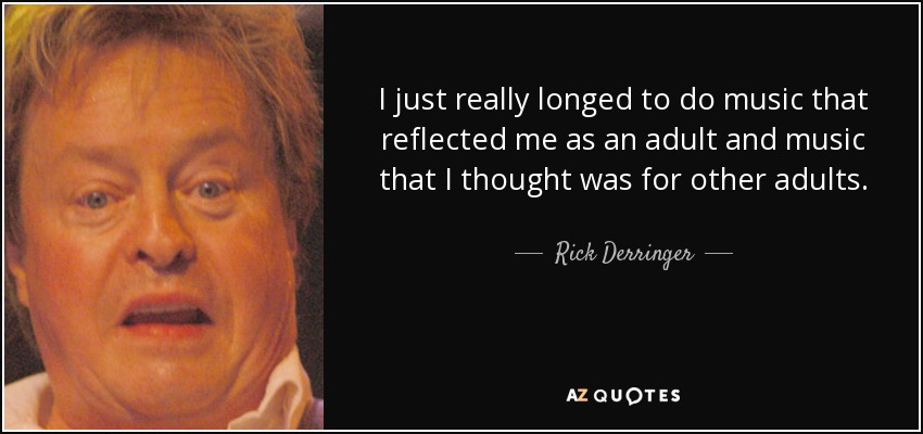 I just really longed to do music that reflected me as an adult and music that I thought was for other adults. - Rick Derringer