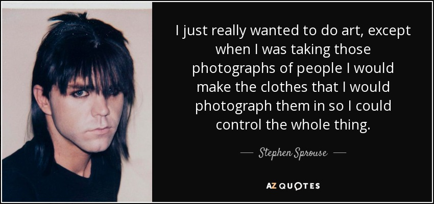 I just really wanted to do art, except when I was taking those photographs of people I would make the clothes that I would photograph them in so I could control the whole thing. - Stephen Sprouse