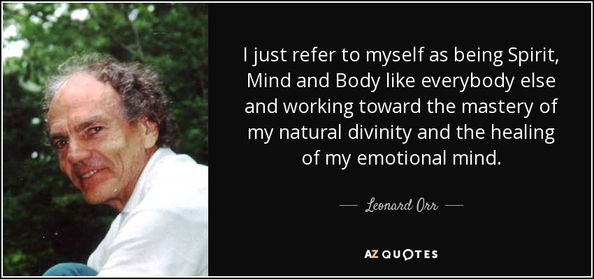I just refer to myself as being Spirit, Mind and Body like everybody else and working toward the mastery of my natural divinity and the healing of my emotional mind. - Leonard Orr