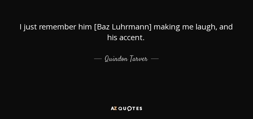 I just remember him [Baz Luhrmann] making me laugh, and his accent. - Quindon Tarver