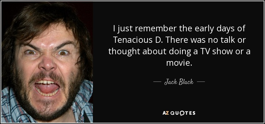 I just remember the early days of Tenacious D. There was no talk or thought about doing a TV show or a movie. - Jack Black