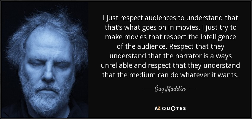 I just respect audiences to understand that that's what goes on in movies. I just try to make movies that respect the intelligence of the audience. Respect that they understand that the narrator is always unreliable and respect that they understand that the medium can do whatever it wants. - Guy Maddin