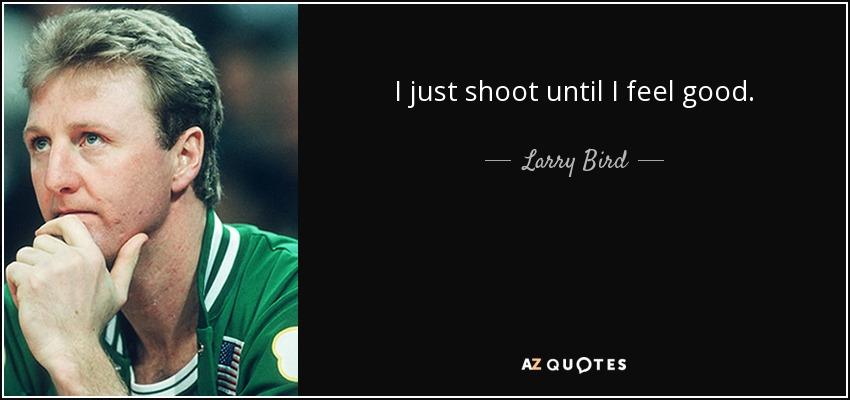 I just shoot until I feel good. - Larry Bird