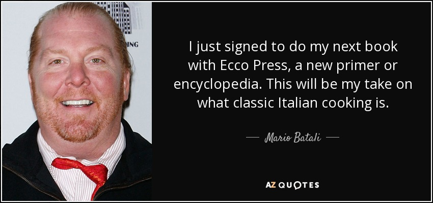 I just signed to do my next book with Ecco Press, a new primer or encyclopedia. This will be my take on what classic Italian cooking is. - Mario Batali