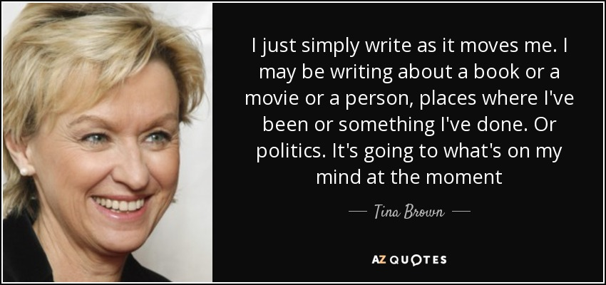 I just simply write as it moves me. I may be writing about a book or a movie or a person, places where I've been or something I've done. Or politics. It's going to what's on my mind at the moment - Tina Brown