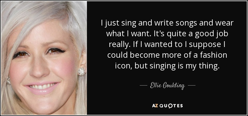 I just sing and write songs and wear what I want. It's quite a good job really. If I wanted to I suppose I could become more of a fashion icon, but singing is my thing. - Ellie Goulding