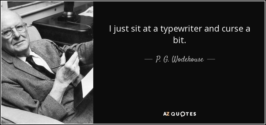 I just sit at a typewriter and curse a bit. - P. G. Wodehouse
