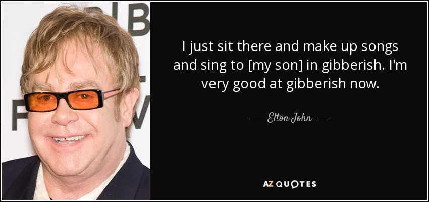 I just sit there and make up songs and sing to [my son] in gibberish. I'm very good at gibberish now. - Elton John