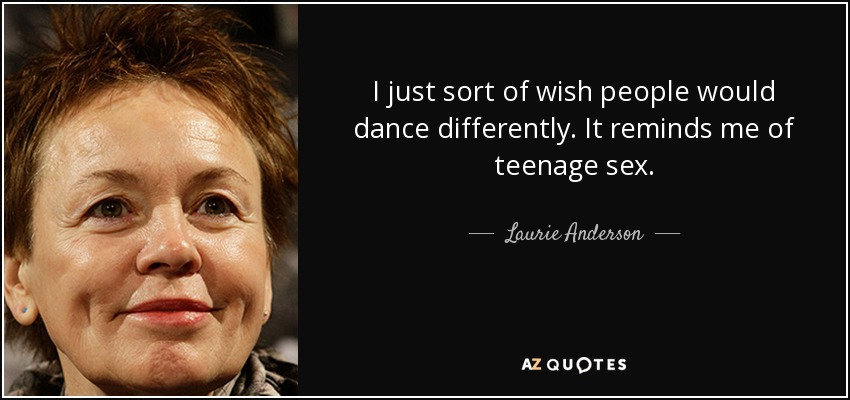 I just sort of wish people would dance differently. It reminds me of teenage sex. - Laurie Anderson
