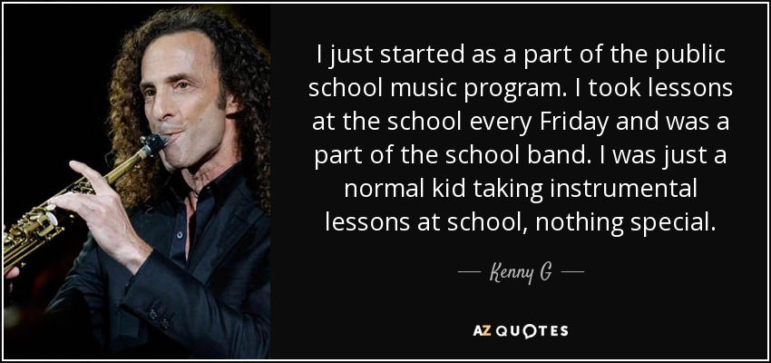 I just started as a part of the public school music program. I took lessons at the school every Friday and was a part of the school band. I was just a normal kid taking instrumental lessons at school, nothing special. - Kenny G