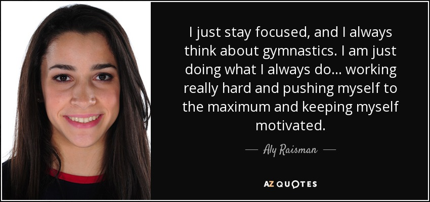 I just stay focused, and I always think about gymnastics. I am just doing what I always do... working really hard and pushing myself to the maximum and keeping myself motivated. - Aly Raisman