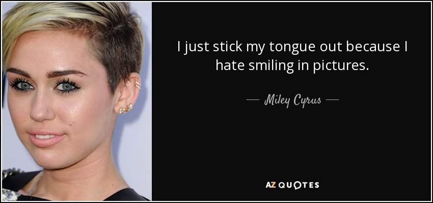 Miley Cyrus quote: I just stick my tongue out because I