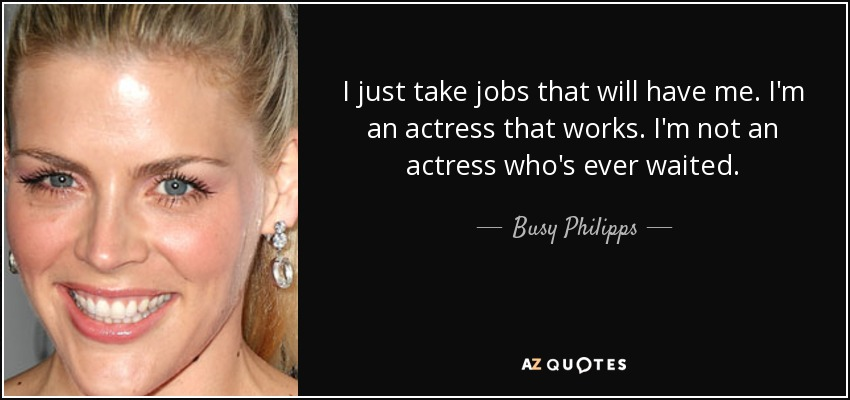 I just take jobs that will have me. I'm an actress that works. I'm not an actress who's ever waited. - Busy Philipps