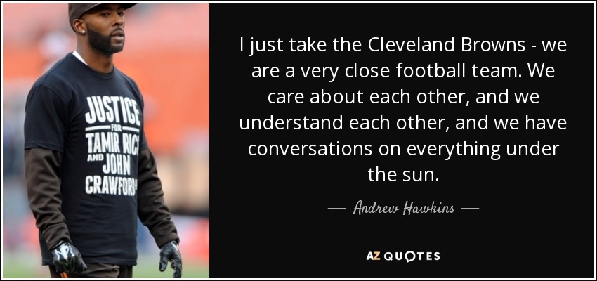 I just take the Cleveland Browns - we are a very close football team. We care about each other, and we understand each other, and we have conversations on everything under the sun. - Andrew Hawkins