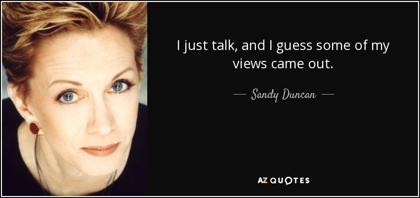 I just talk, and I guess some of my views came out. - Sandy Duncan