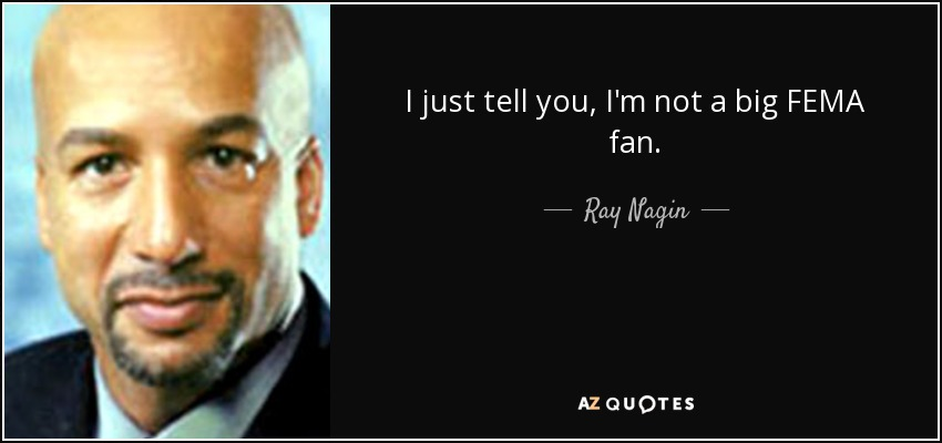 I just tell you, I'm not a big FEMA fan. - Ray Nagin