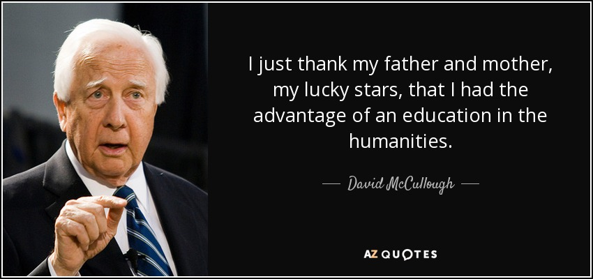 I just thank my father and mother, my lucky stars, that I had the advantage of an education in the humanities. - David McCullough