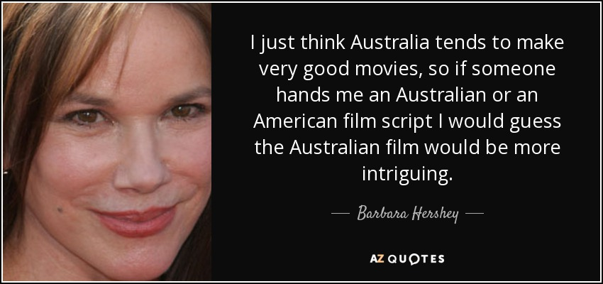 I just think Australia tends to make very good movies, so if someone hands me an Australian or an American film script I would guess the Australian film would be more intriguing. - Barbara Hershey