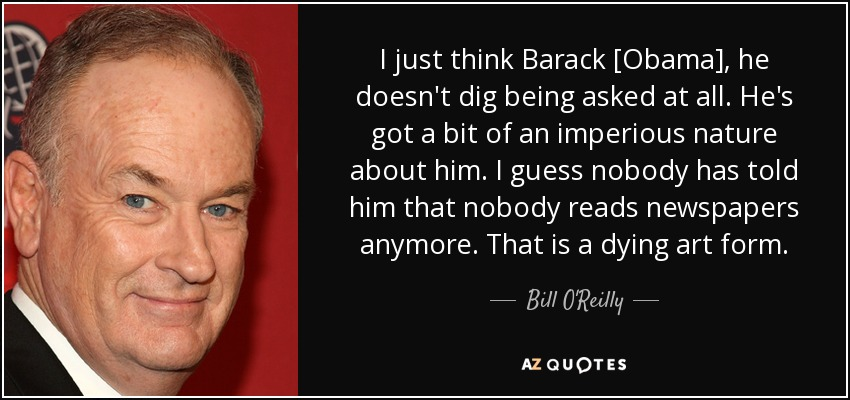 I just think Barack [Obama], he doesn't dig being asked at all. He's got a bit of an imperious nature about him. I guess nobody has told him that nobody reads newspapers anymore. That is a dying art form. - Bill O'Reilly