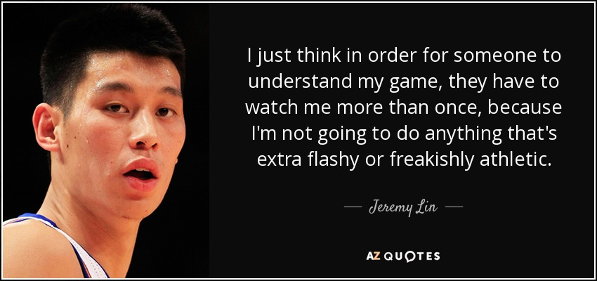 I just think in order for someone to understand my game, they have to watch me more than once, because I'm not going to do anything that's extra flashy or freakishly athletic. - Jeremy Lin