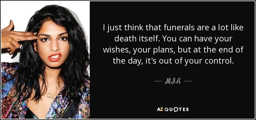 I just think that funerals are a lot like death itself. You can have your wishes, your plans, but at the end of the day, it's out of your control. - M.I.A.
